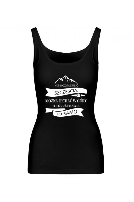 Koszulka Damska Tank Top Nie Można Kupić Szczęścia, Ale Można Jechać W Góry, A To Już Prawie To Samo