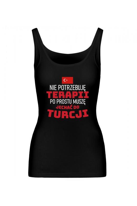 Koszulka Damska Tank Top Nie Potrzebuję Terapii, Po Prostu Muszę Jechać Do Turcji