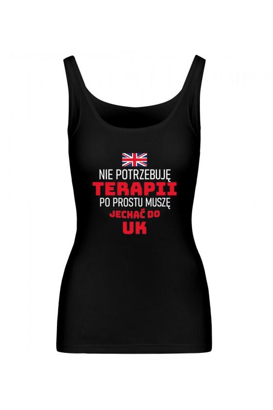 Koszulka Damska Tank Top Nie Potrzebuję Terapii, Po Prostu Muszę Jechać Do UK
