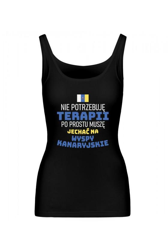 Koszulka Damska Tank Top Nie Potrzebuję Terapii, Po Prostu Muszę Jechać Na Wyspy Kanaryjskie