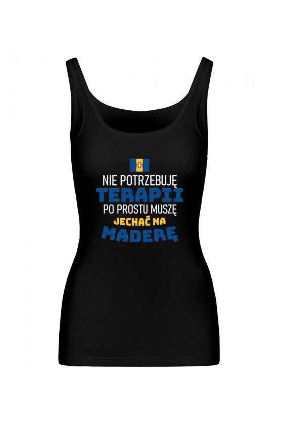 Koszulka Damska Tank Top Nie Potrzebuję Terapii, Po Prostu Muszę Jechać Na Maderę